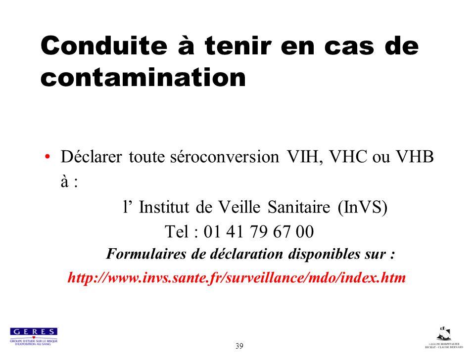 39 Conduite à tenir en cas de contamination Déclarer toute séroconversion VIH, VHC ou VHB à : l Institut de Veille Sanitaire (InVS) Tel : 01 41 79 67