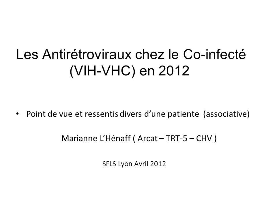 Les Antirétroviraux chez le Co-infecté (VIH-VHC) en 2012 Point de vue et ressentis divers dune patiente (associative) Marianne LHénaff ( Arcat – TRT-5 – CHV ) SFLS Lyon Avril 2012