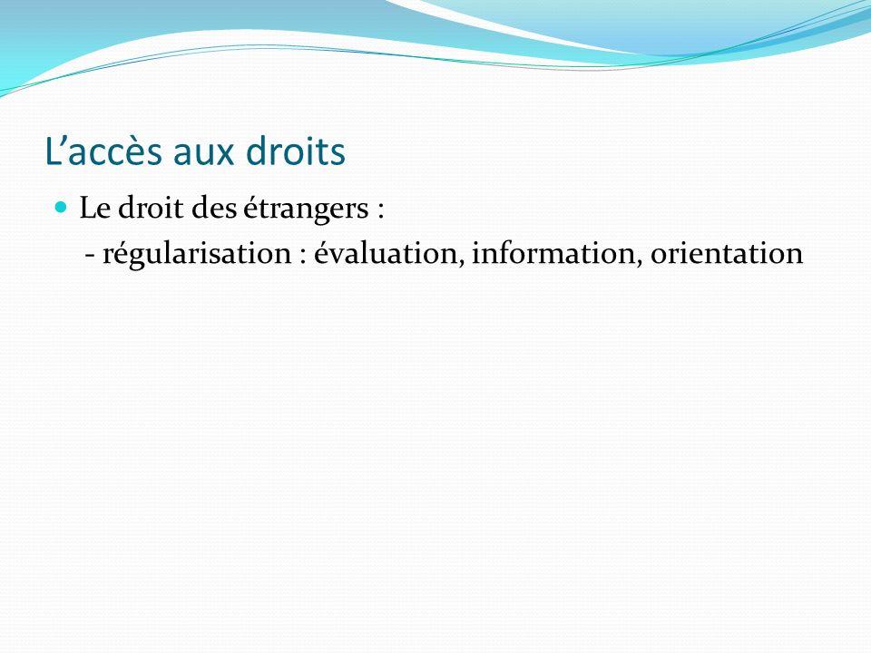 Laccès aux droits Le droit des étrangers : - régularisation : évaluation, information, orientation