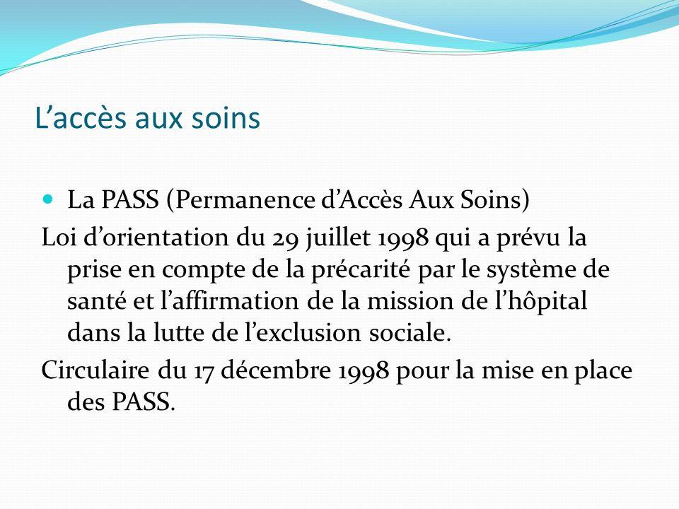 Laccès aux soins La PASS (Permanence dAccès Aux Soins) Loi dorientation du 29 juillet 1998 qui a prévu la prise en compte de la précarité par le système de santé et laffirmation de la mission de lhôpital dans la lutte de lexclusion sociale.