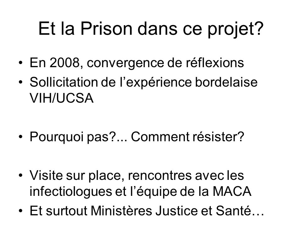 Et la Prison dans ce projet? En 2008, convergence de réflexions Sollicitation de lexpérience bordelaise VIH/UCSA Pourquoi pas?... Comment résister? Vi