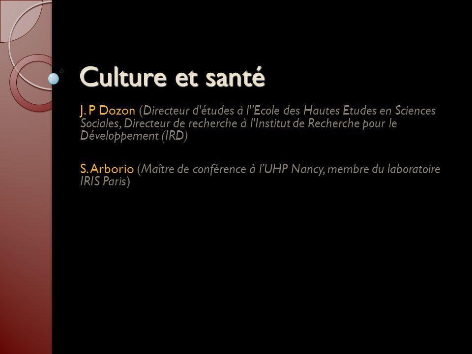 Culture et santé J. P Dozon (Directeur d'études à l'Ecole des Hautes Etudes en Sciences Sociales, Directeur de recherche à l'Institut de Recherche pou