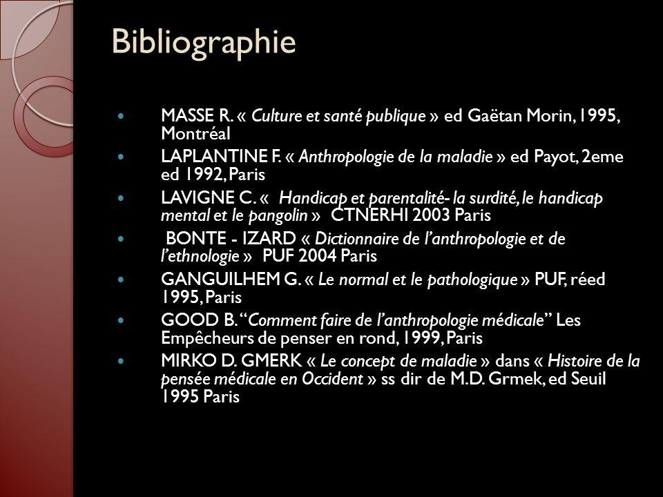 Bibliographie MASSE R. « Culture et santé publique » ed Gaëtan Morin, 1995, Montréal LAPLANTINE F. « Anthropologie de la maladie » ed Payot, 2eme ed 1