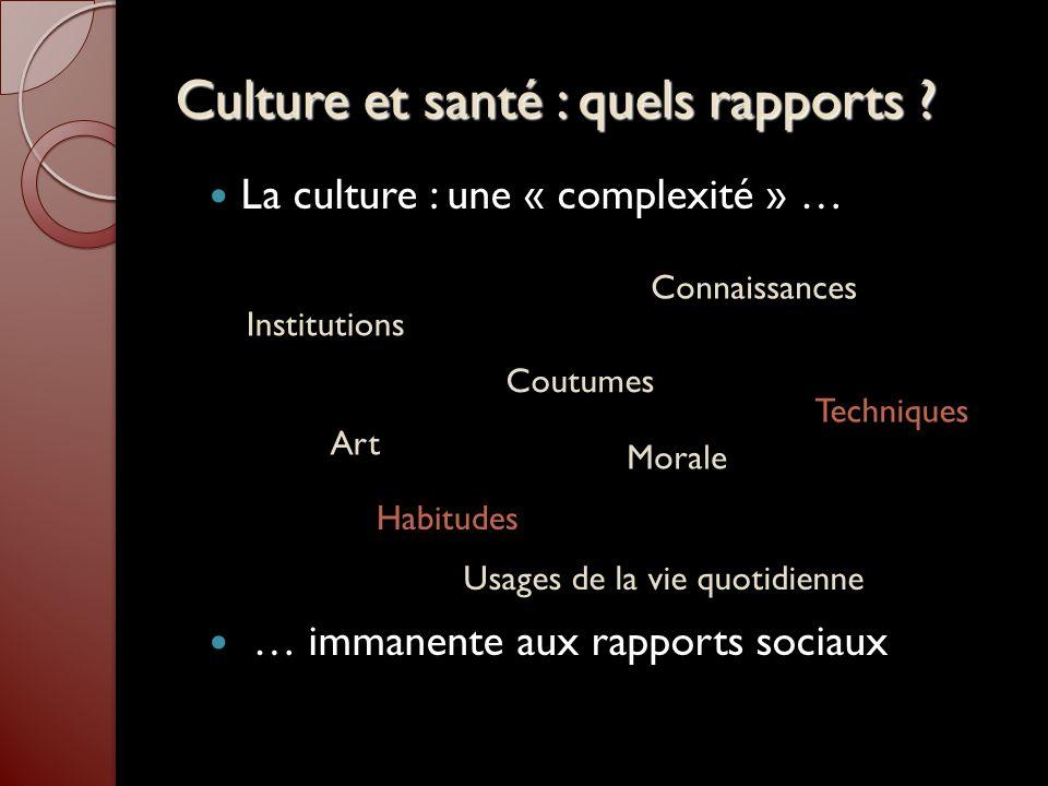 Culture et santé : quels rapports ? La culture : une « complexité » … … immanente aux rapports sociaux Institutions Connaissances Art Morale Coutumes