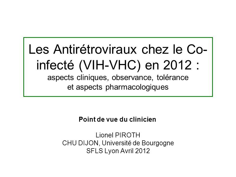 Les Antirétroviraux chez le Co- infecté (VIH-VHC) en 2012 : aspects cliniques, observance, tolérance et aspects pharmacologiques Point de vue du clinicien Lionel PIROTH CHU DIJON, Université de Bourgogne SFLS Lyon Avril 2012