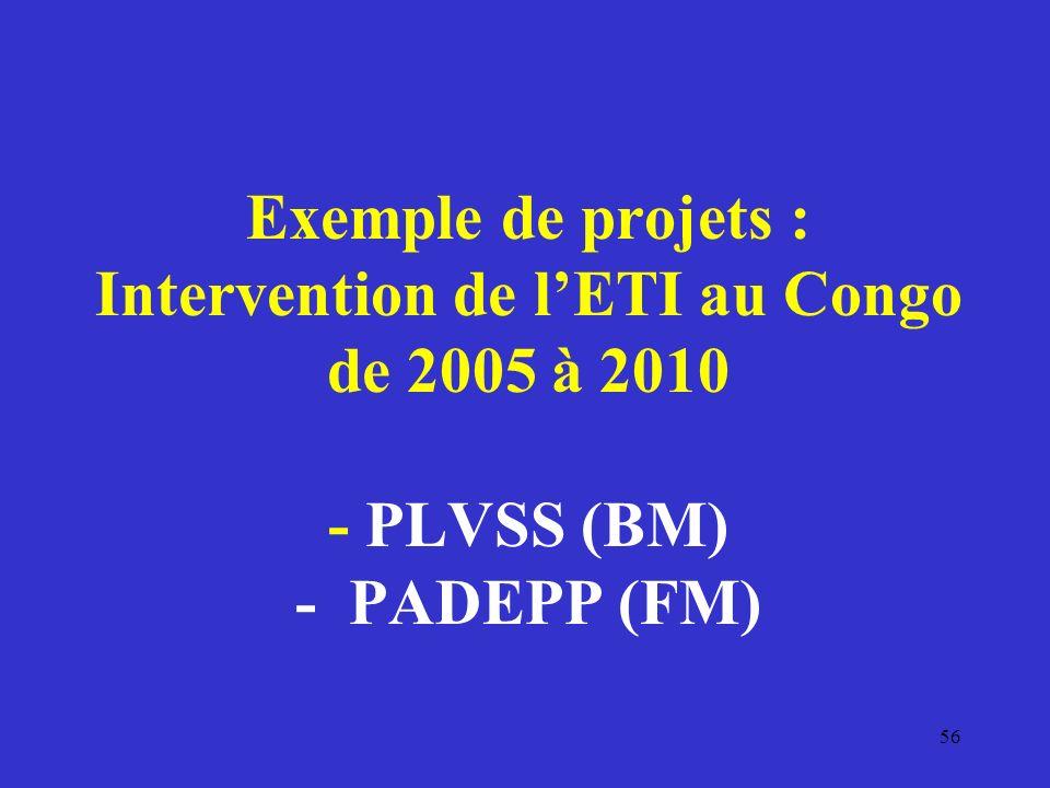 Exemple de projets : Intervention de lETI au Congo de 2005 à 2010 - PLVSS (BM) - PADEPP (FM) 56