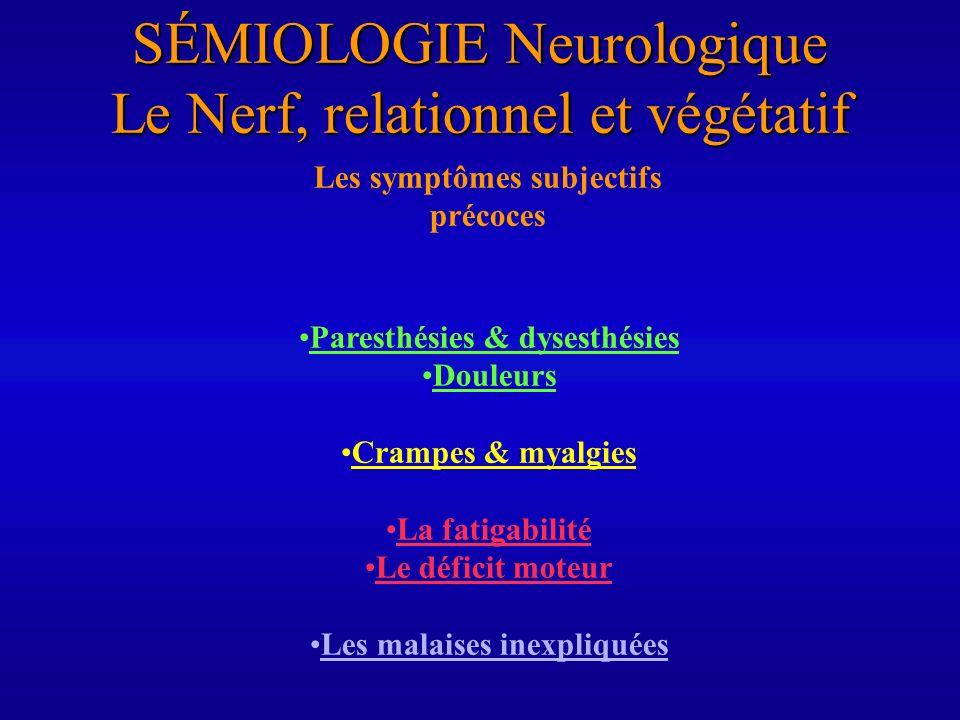 SÉMIOLOGIE Neurologique Le Nerf, relationnel et végétatif Les symptômes subjectifs précoces Paresthésies & dysesthésies Douleurs Crampes & myalgies La