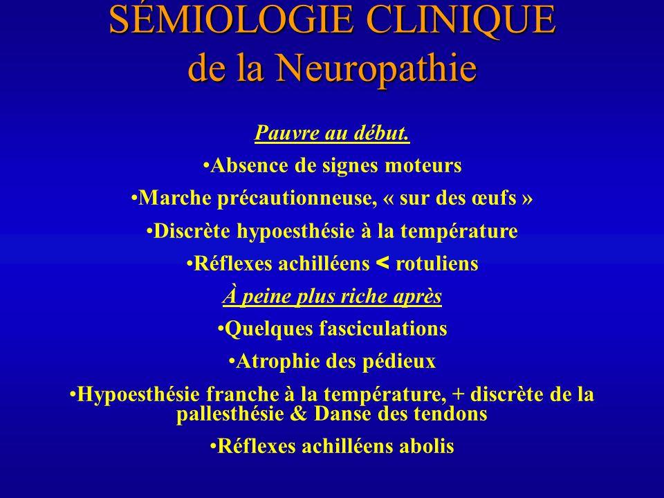 SÉMIOLOGIE CLINIQUE de la Neuropathie Pauvre au début. Absence de signes moteurs Marche précautionneuse, « sur des œufs » Discrète hypoesthésie à la t