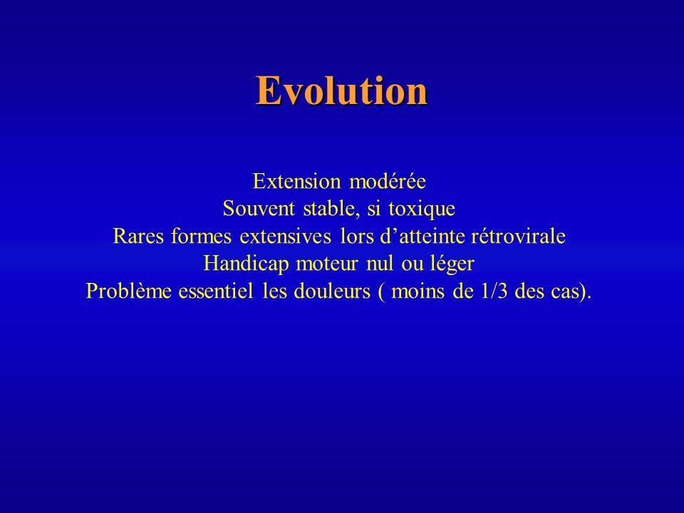 Evolution Extension modérée Souvent stable, si toxique Rares formes extensives lors datteinte rétrovirale Handicap moteur nul ou léger Problème essent