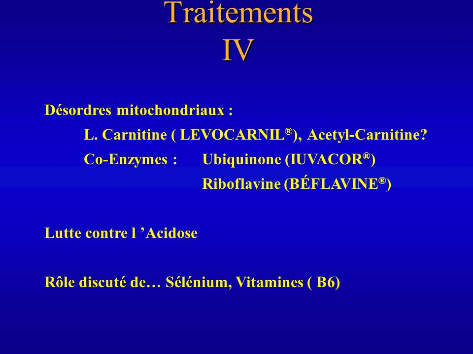 Traitements IV Désordres mitochondriaux : L. Carnitine ( LEVOCARNIL ® ), Acetyl-Carnitine? Co-Enzymes : Ubiquinone (IUVACOR ® ) Riboflavine (BÉFLAVINE