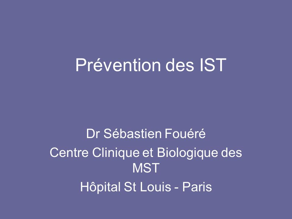Prévention des IST Dr Sébastien Fouéré Centre Clinique et Biologique des MST Hôpital St Louis - Paris
