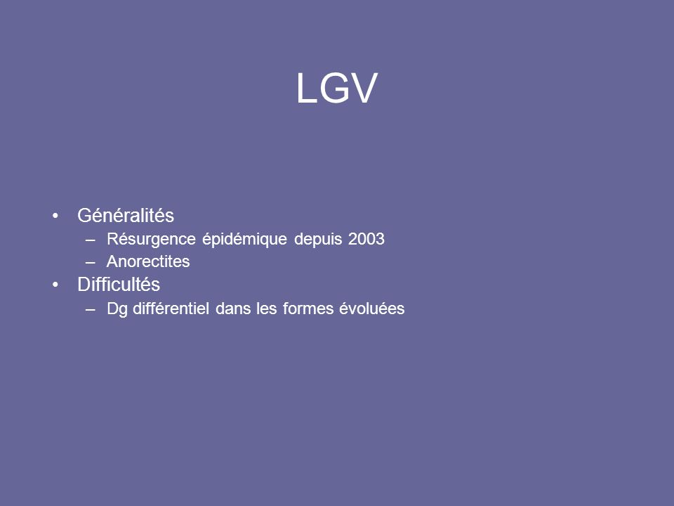 LGV Généralités –Résurgence épidémique depuis 2003 –Anorectites Difficultés –Dg différentiel dans les formes évoluées