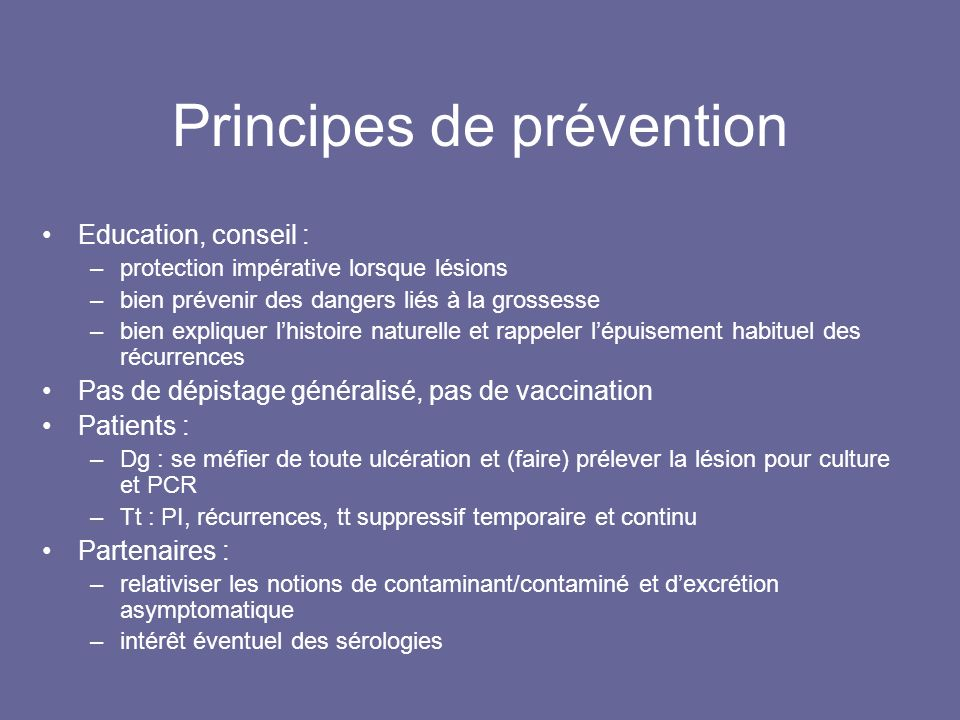 Principes de prévention Education, conseil : –protection impérative lorsque lésions –bien prévenir des dangers liés à la grossesse –bien expliquer lhistoire naturelle et rappeler lépuisement habituel des récurrences Pas de dépistage généralisé, pas de vaccination Patients : –Dg : se méfier de toute ulcération et (faire) prélever la lésion pour culture et PCR –Tt : PI, récurrences, tt suppressif temporaire et continu Partenaires : –relativiser les notions de contaminant/contaminé et dexcrétion asymptomatique –intérêt éventuel des sérologies
