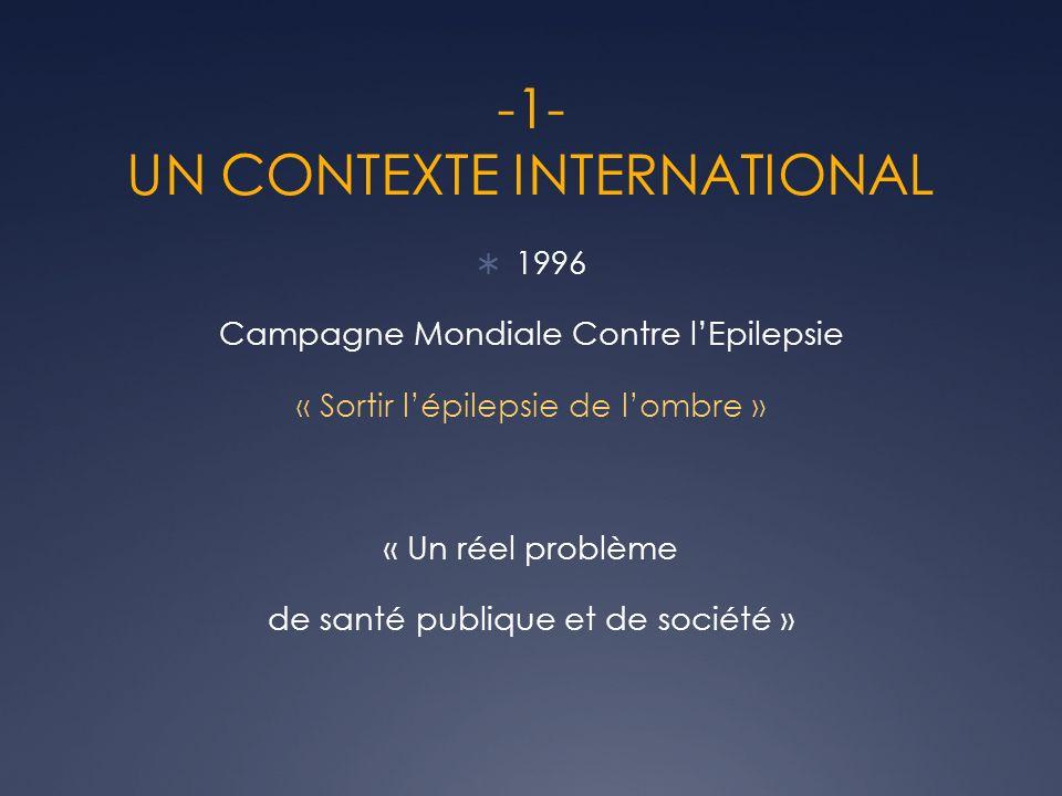 -1- UN CONTEXTE INTERNATIONAL 1996 Campagne Mondiale Contre lEpilepsie « Sortir lépilepsie de lombre » « Un réel problème de santé publique et de société »