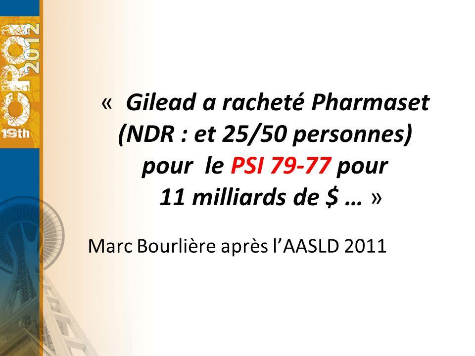 « Gilead a racheté Pharmaset (NDR : et 25/50 personnes) pour le PSI 79-77 pour 11 milliards de $ … » Marc Bourlière après lAASLD 2011