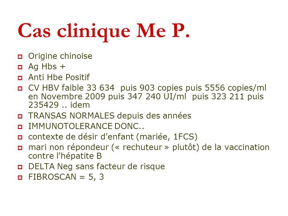 Cas clinique Me P. Origine chinoise Ag Hbs + Anti Hbe Positif CV HBV faible 33 634 puis 903 copies puis 5556 copies/ml en Novembre 2009 puis 347 240 U