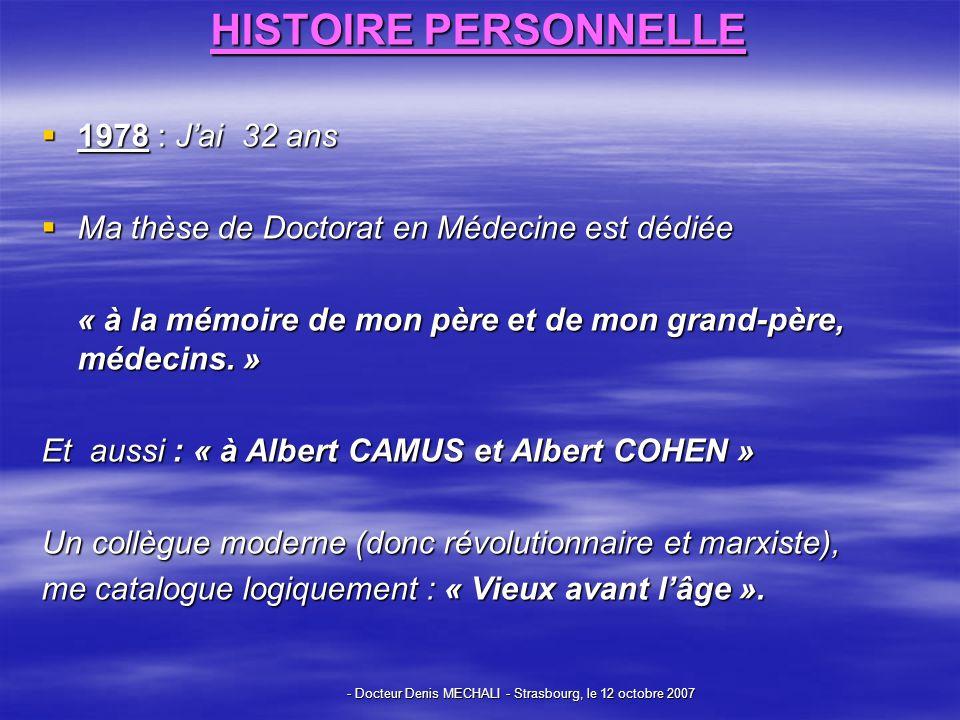 - Docteur Denis MECHALI - Strasbourg, le 12 octobre 2007 HISTOIRE PERSONNELLE 1978 : Jai 32 ans 1978 : Jai 32 ans Ma thèse de Doctorat en Médecine est dédiée Ma thèse de Doctorat en Médecine est dédiée « à la mémoire de mon père et de mon grand-père, médecins.