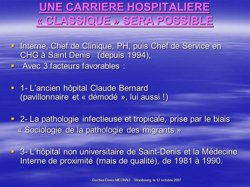 - Docteur Denis MECHALI - Strasbourg, le 12 octobre 2007 UNE CARRIERE HOSPITALIERE « CLASSIQUE » SERA POSSIBLE Interne, Chef de Clinique, PH, puis Chef de Service en CHG à Saint Denis (depuis 1994), Interne, Chef de Clinique, PH, puis Chef de Service en CHG à Saint Denis (depuis 1994), Avec 3 facteurs favorables : Avec 3 facteurs favorables : 1- Lancien hôpital Claude Bernard (pavillonnaire et « démodé », lui aussi !) 1- Lancien hôpital Claude Bernard (pavillonnaire et « démodé », lui aussi !) 2- La pathologie infectieuse et tropicale, prise par le biais 2- La pathologie infectieuse et tropicale, prise par le biais « Sociologie de la pathologie des migrants » « Sociologie de la pathologie des migrants » 3- Lhôpital non universitaire de Saint-Denis et la Médecine Interne de proximité (mais de qualité), de 1981 à 1990.
