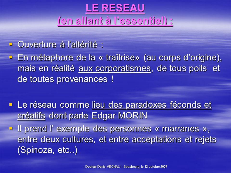 - Docteur Denis MECHALI - Strasbourg, le 12 octobre 2007 LE RESEAU (en allant à lessentiel) : Ouverture à laltérité : Ouverture à laltérité : En métaphore de la « traîtrise» (au corps dorigine), mais en réalité aux corporatismes, de tous poils et de toutes provenances .