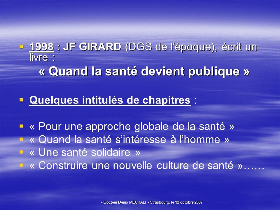 - Docteur Denis MECHALI - Strasbourg, le 12 octobre 2007 1998 : JF GIRARD (DGS de lépoque), écrit un livre : 1998 : JF GIRARD (DGS de lépoque), écrit un livre : « Quand la santé devient publique » Quelques intitulés de chapitres : « Pour une approche globale de la santé » « Quand la santé sintéresse à lhomme » « Une santé solidaire » « Construire une nouvelle culture de santé »……