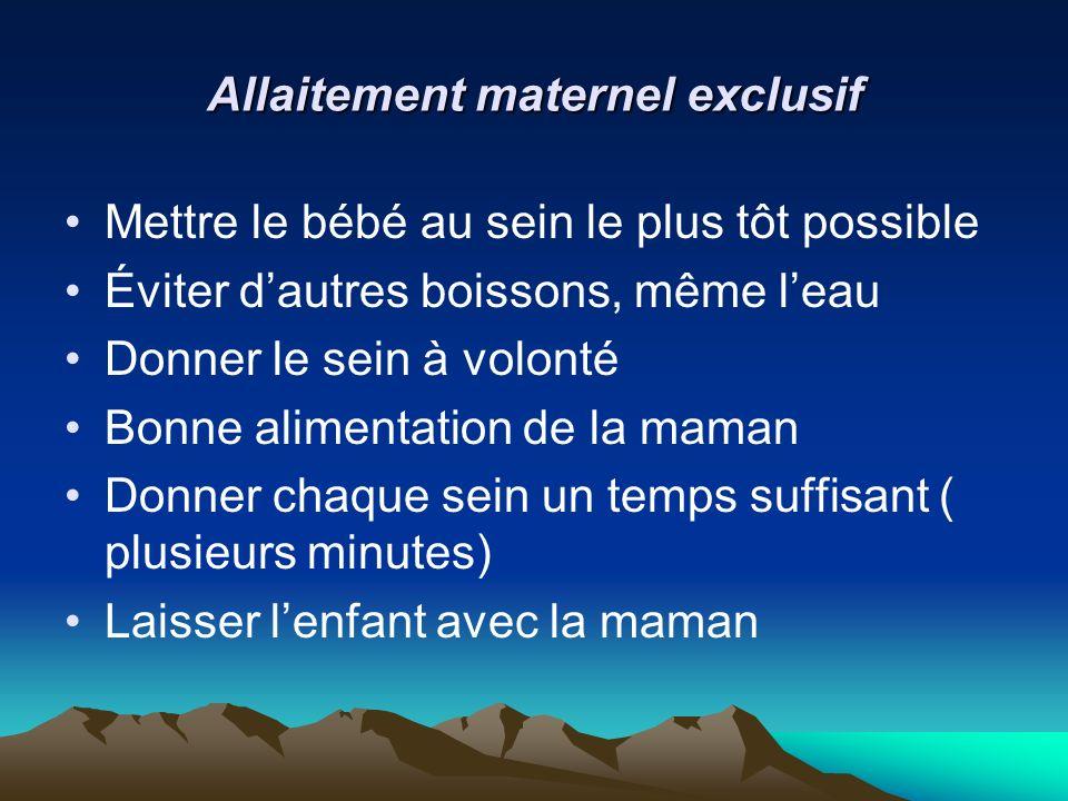 Allaitement maternel exclusif Mettre le bébé au sein le plus tôt possible Éviter dautres boissons, même leau Donner le sein à volonté Bonne alimentati