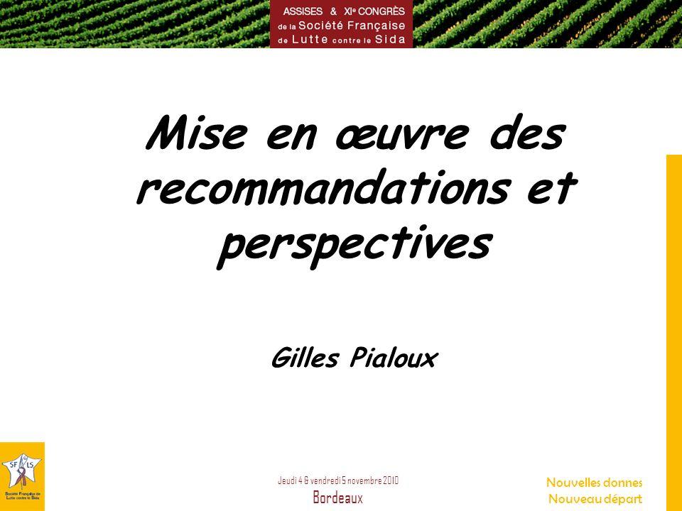 Jeudi 4 & vendredi 5 novembre 2010 Bordeaux Nouvelles donnes Nouveau départ Mise en œuvre des recommandations et perspectives Gilles Pialoux