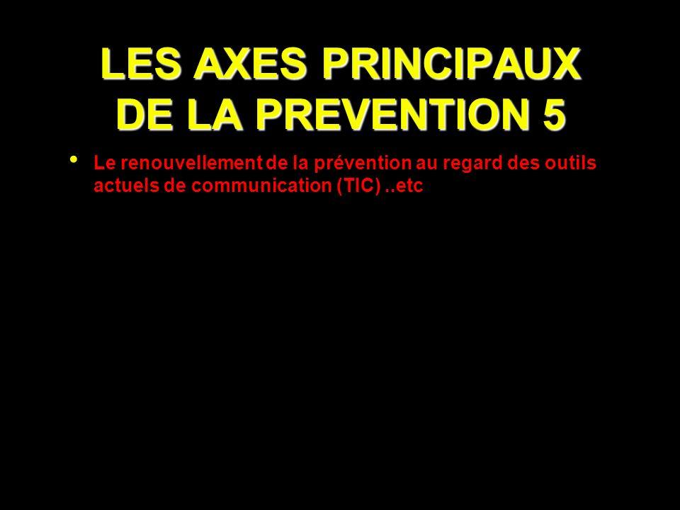 LES AXES PRINCIPAUX DE LA PREVENTION 5 Le renouvellement de la prévention au regard des outils actuels de communication (TIC)..etc