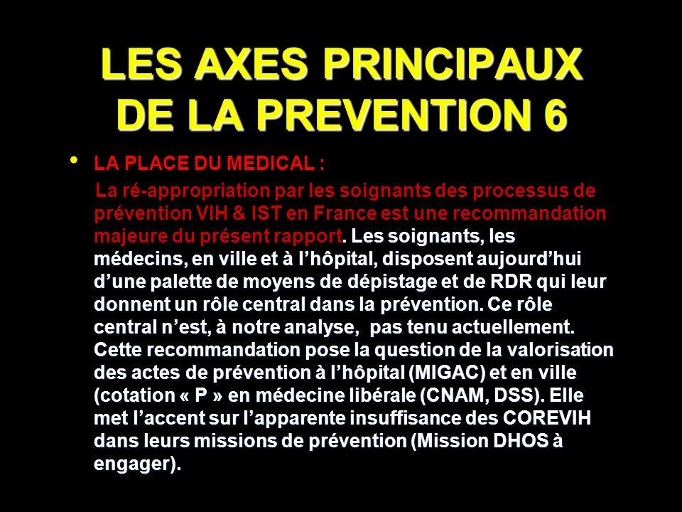 LES AXES PRINCIPAUX DE LA PREVENTION 6 LA PLACE DU MEDICAL : Les soignants, les médecins, en ville et à lhôpital, disposent aujourdhui dune palette de moyens de dépistage et de RDR qui leur donnent un rôle central dans la prévention.
