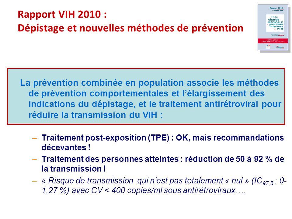 Rapport VIH 2010 : Dépistage et nouvelles méthodes de prévention La prévention combinée en population associe les méthodes de prévention comportementales et lélargissement des indications du dépistage, et le traitement antirétroviral pour réduire la transmission du VIH : –Traitement post-exposition (TPE) : OK, mais recommandations décevantes .