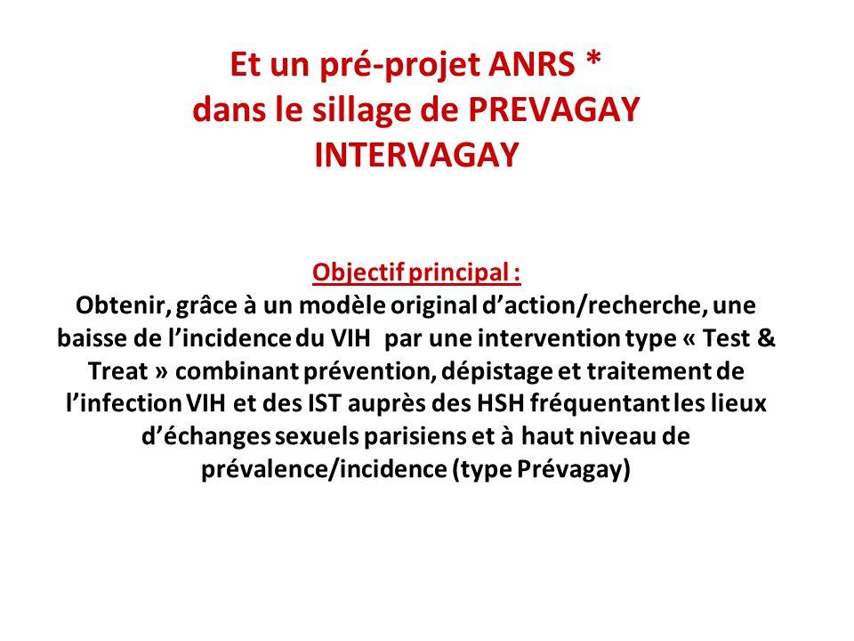 Et un pré-projet ANRS * dans le sillage de PREVAGAY INTERVAGAY Objectif principal : Obtenir, grâce à un modèle original daction/recherche, une baisse de lincidence du VIH par une intervention type « Test & Treat » combinant prévention, dépistage et traitement de linfection VIH et des IST auprès des HSH fréquentant les lieux déchanges sexuels parisiens et à haut niveau de prévalence/incidence (type Prévagay)