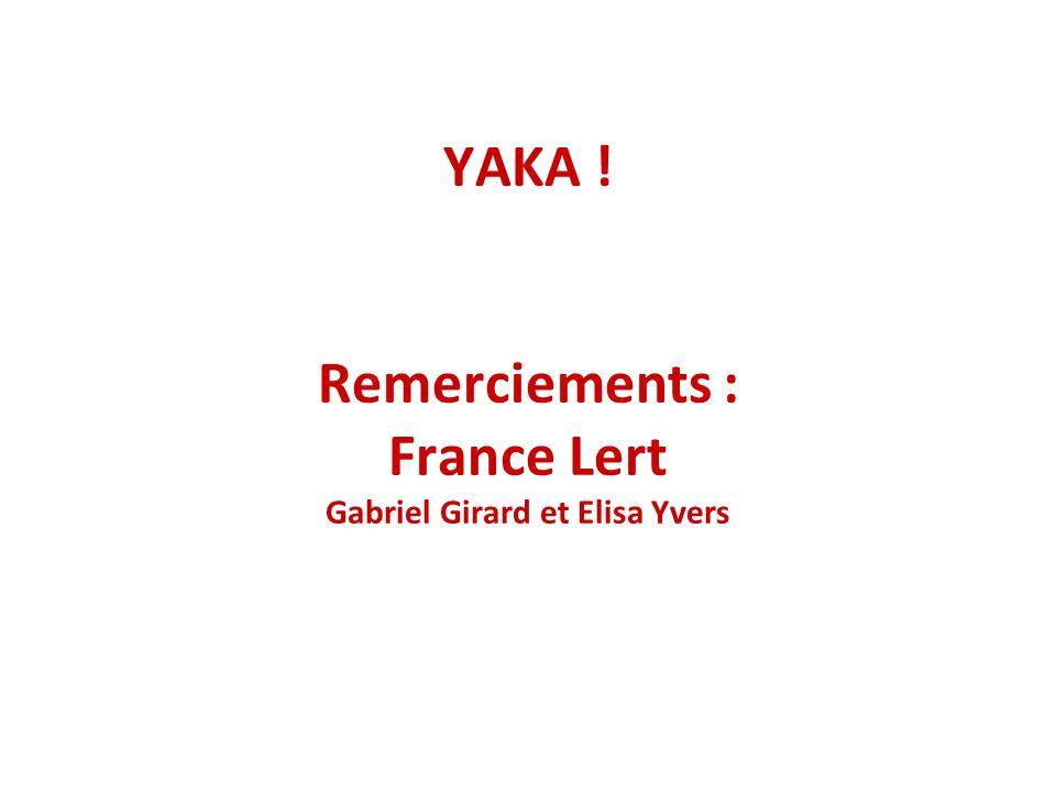 YAKA ! Remerciements : France Lert Gabriel Girard et Elisa Yvers