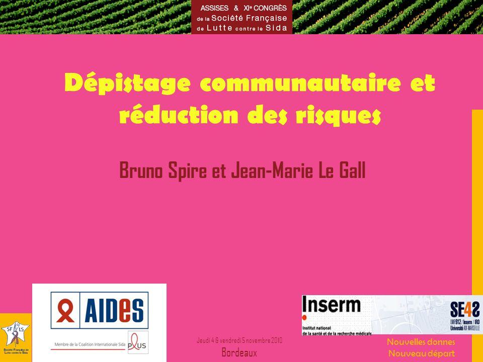 Jeudi 4 & vendredi 5 novembre 2010 Bordeaux Nouvelles donnes Nouveau départ Dépistage communautaire et réduction des risques Bruno Spire et Jean-Marie Le Gall