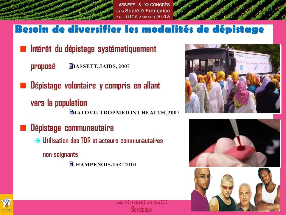 Jeudi 4 & vendredi 5 novembre 2010 Bordeaux Nouvelles donnes Nouveau départ Besoin de diversifier les modalités de dépistage Intérêt du dépistage systématiquement proposé Dépistage volontaire y compris en allant vers la population Dépistage communautaire Utilisation des TDR et acteurs communautaires non soignants BASSETT, JAIDS, 2007 MATOVU, TROP MED INT HEALTH, 2007 CHAMPENOIS, IAC 2010
