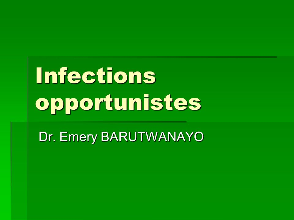 Infections opportunistes Dr. Emery BARUTWANAYO Dr. Emery BARUTWANAYO