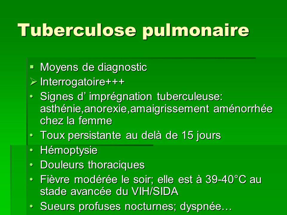 Tuberculose pulmonaire Moyens de diagnostic Moyens de diagnostic Interrogatoire+++ Interrogatoire+++ Signes d imprégnation tuberculeuse: asthénie,anor