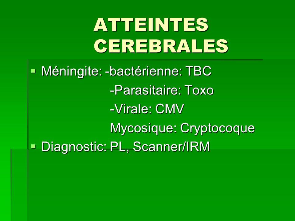 ATTEINTES CEREBRALES Méningite: -bactérienne: TBC Méningite: -bactérienne: TBC -Parasitaire: Toxo -Parasitaire: Toxo -Virale: CMV -Virale: CMV Mycosiq