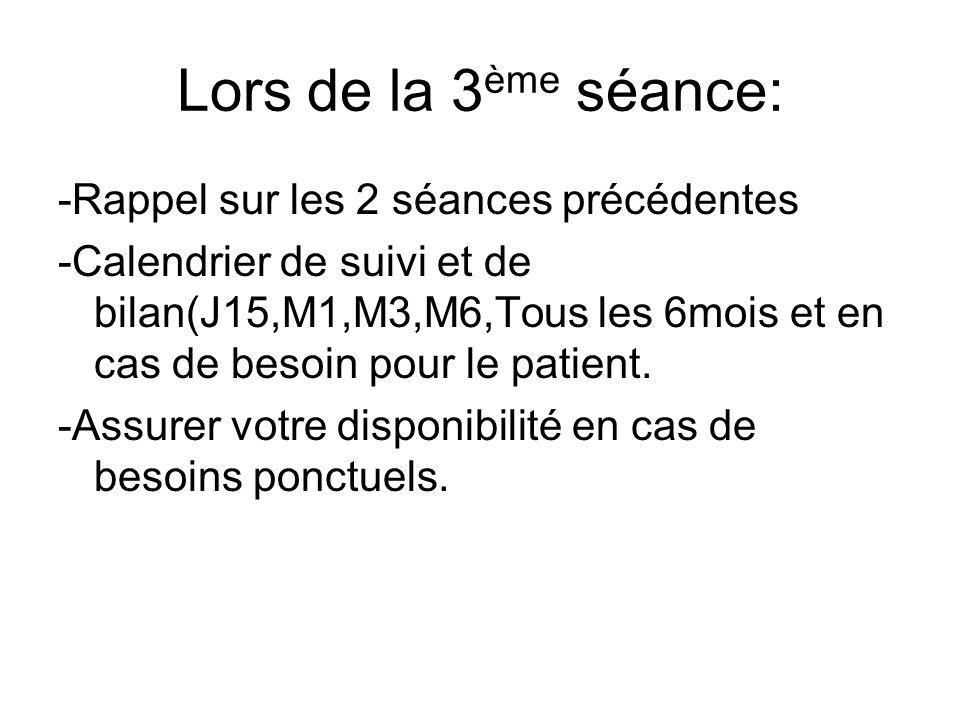 Lors de la 3 ème séance: -Rappel sur les 2 séances précédentes -Calendrier de suivi et de bilan(J15,M1,M3,M6,Tous les 6mois et en cas de besoin pour le patient.