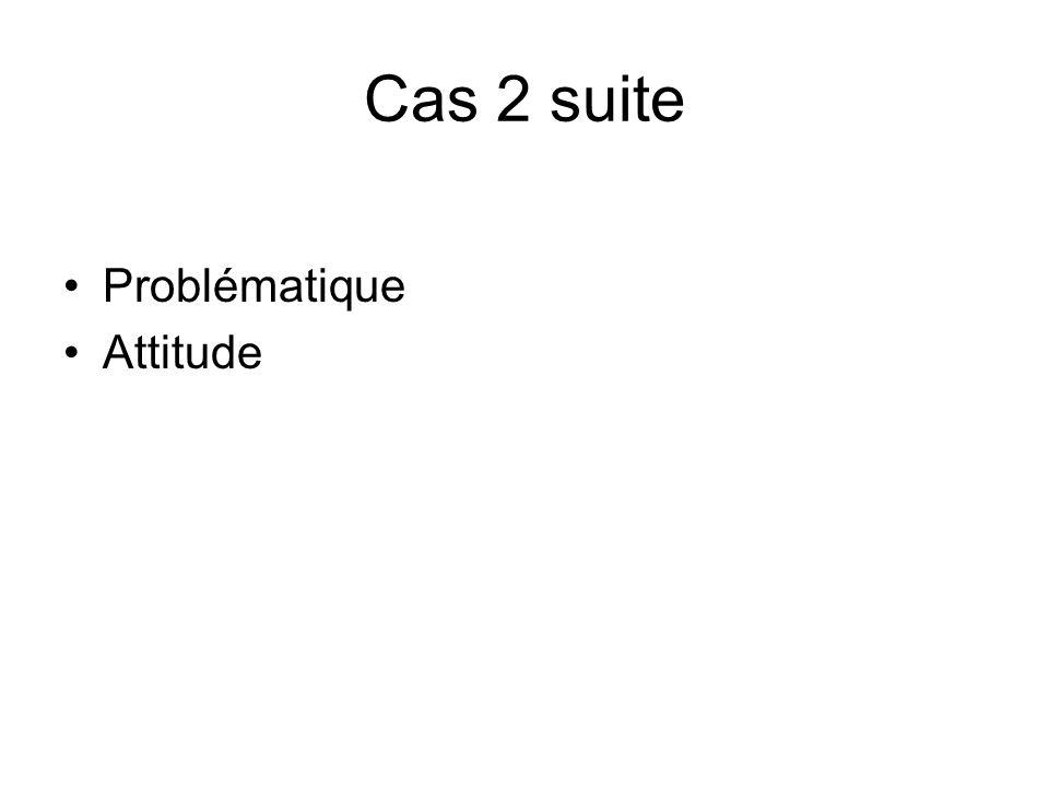 Cas 2 suite Problématique Attitude