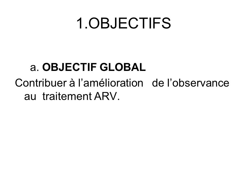 1.OBJECTIFS a. OBJECTIF GLOBAL Contribuer à lamélioration de lobservance au traitement ARV.