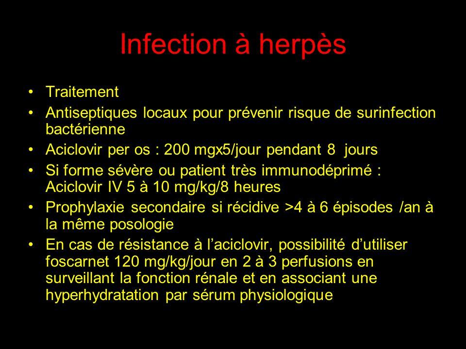 Infection à herpès Traitement Antiseptiques locaux pour prévenir risque de surinfection bactérienne Aciclovir per os : 200 mgx5/jour pendant 8 jours Si forme sévère ou patient très immunodéprimé : Aciclovir IV 5 à 10 mg/kg/8 heures Prophylaxie secondaire si récidive >4 à 6 épisodes /an à la même posologie En cas de résistance à laciclovir, possibilité dutiliser foscarnet 120 mg/kg/jour en 2 à 3 perfusions en surveillant la fonction rénale et en associant une hyperhydratation par sérum physiologique