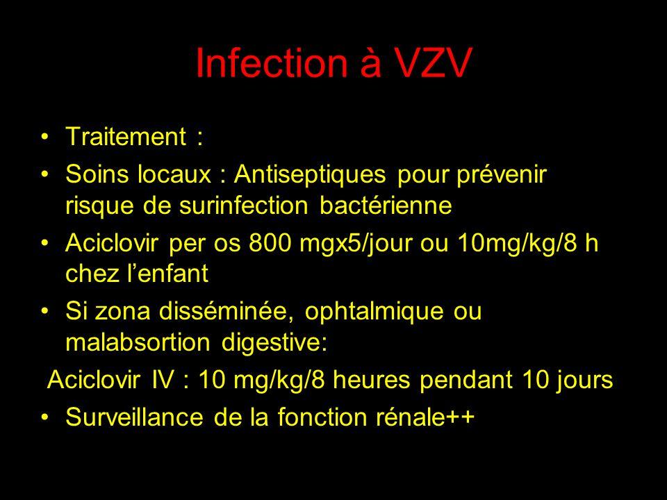 Traitement : Soins locaux : Antiseptiques pour prévenir risque de surinfection bactérienne Aciclovir per os 800 mgx5/jour ou 10mg/kg/8 h chez lenfant Si zona disséminée, ophtalmique ou malabsortion digestive: Aciclovir IV : 10 mg/kg/8 heures pendant 10 jours Surveillance de la fonction rénale++