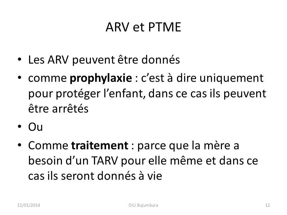 ARV et PTME Les ARV peuvent être donnés comme prophylaxie : cest à dire uniquement pour protéger lenfant, dans ce cas ils peuvent être arrêtés Ou Comme traitement : parce que la mère a besoin dun TARV pour elle même et dans ce cas ils seront donnés à vie 11/01/2014DIU Bujumbura12