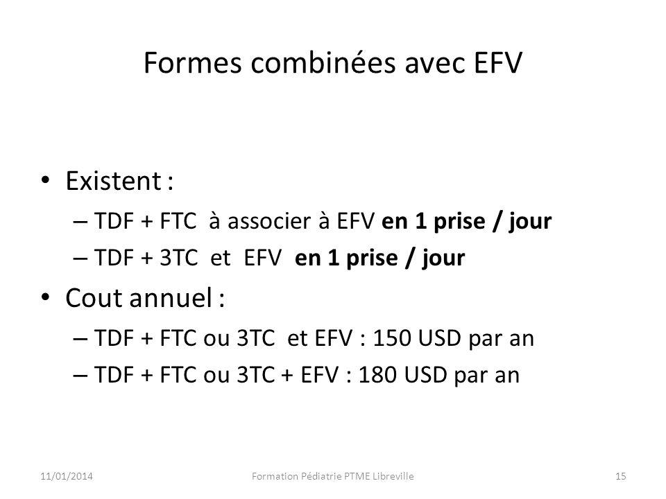 Formes combinées avec EFV Existent : – TDF + FTC à associer à EFV en 1 prise / jour – TDF + 3TC et EFV en 1 prise / jour Cout annuel : – TDF + FTC ou 3TC et EFV : 150 USD par an – TDF + FTC ou 3TC + EFV : 180 USD par an 11/01/2014Formation Pédiatrie PTME Libreville15