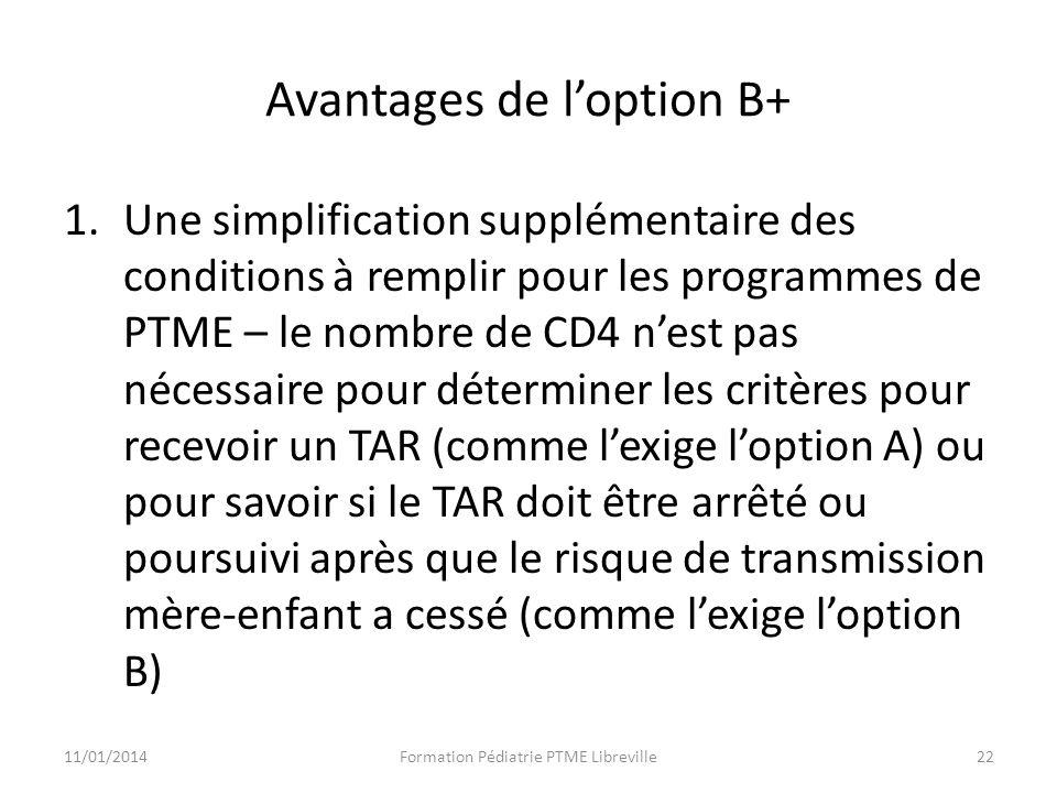 Avantages de loption B+ 1.Une simplification supplémentaire des conditions à remplir pour les programmes de PTME – le nombre de CD4 nest pas nécessaire pour déterminer les critères pour recevoir un TAR (comme lexige loption A) ou pour savoir si le TAR doit être arrêté ou poursuivi après que le risque de transmission mère-enfant a cessé (comme lexige loption B) 11/01/2014Formation Pédiatrie PTME Libreville22