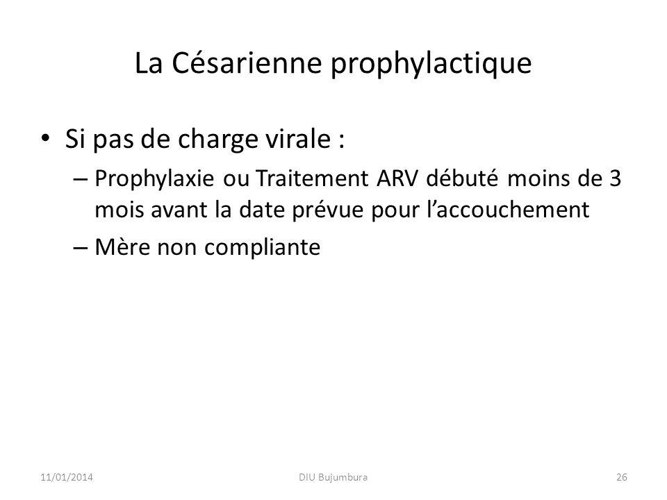 La Césarienne prophylactique Si pas de charge virale : – Prophylaxie ou Traitement ARV débuté moins de 3 mois avant la date prévue pour laccouchement – Mère non compliante 11/01/2014DIU Bujumbura26