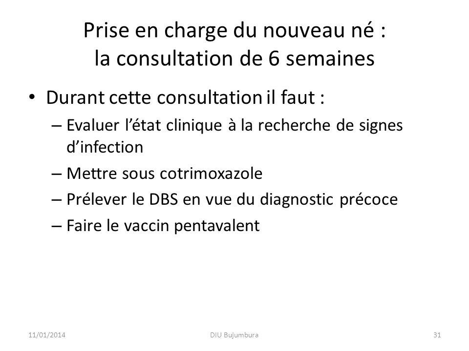 Prise en charge du nouveau né : la consultation de 6 semaines Durant cette consultation il faut : – Evaluer létat clinique à la recherche de signes dinfection – Mettre sous cotrimoxazole – Prélever le DBS en vue du diagnostic précoce – Faire le vaccin pentavalent 11/01/2014DIU Bujumbura31