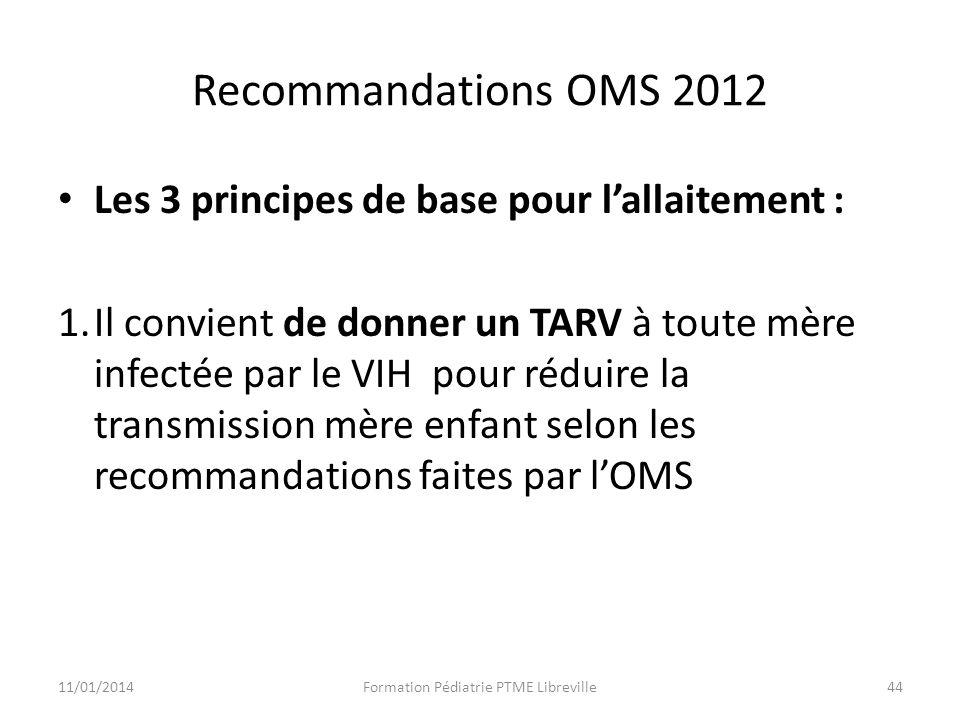 Recommandations OMS 2012 Les 3 principes de base pour lallaitement : 1.Il convient de donner un TARV à toute mère infectée par le VIH pour réduire la transmission mère enfant selon les recommandations faites par lOMS 11/01/2014Formation Pédiatrie PTME Libreville44