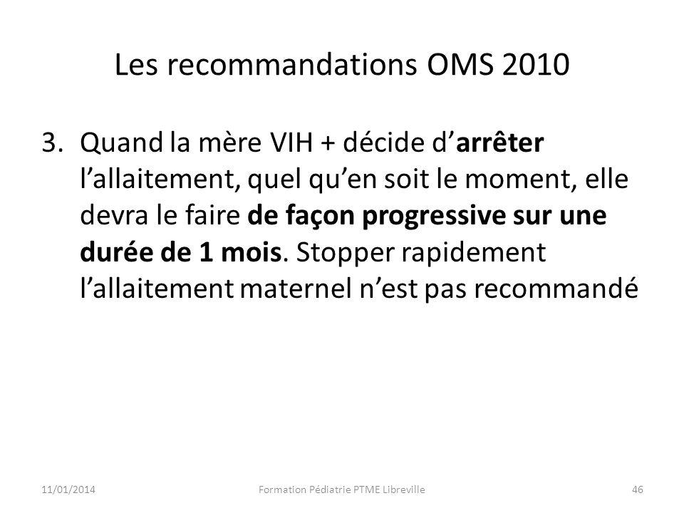Les recommandations OMS 2010 3.Quand la mère VIH + décide darrêter lallaitement, quel quen soit le moment, elle devra le faire de façon progressive sur une durée de 1 mois.