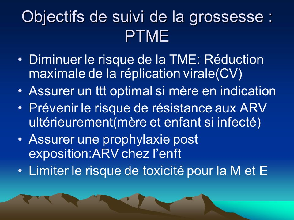 Objectifs de suivi de la grossesse : PTME Diminuer le risque de la TME: Réduction maximale de la réplication virale(CV) Assurer un ttt optimal si mère