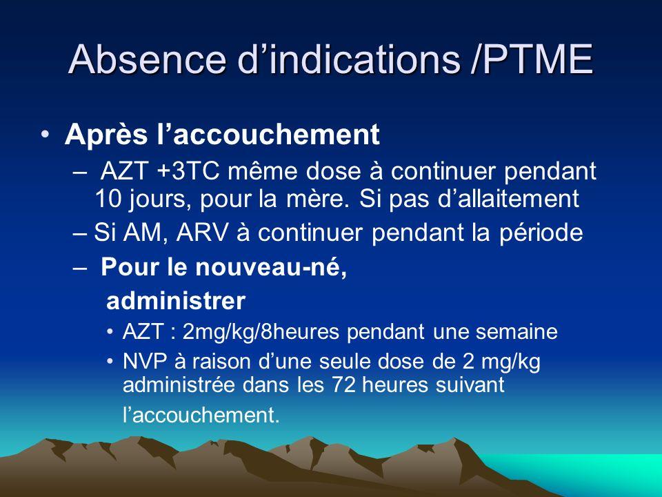 Absence dindications /PTME Après laccouchement – AZT +3TC même dose à continuer pendant 10 jours, pour la mère. Si pas dallaitement –Si AM, ARV à cont
